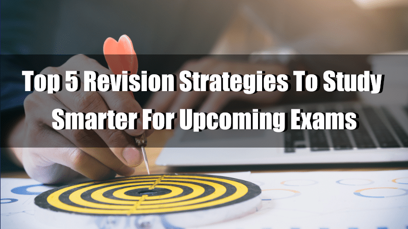 Top 5 Revision Strategies To Study Smarter For Upcoming Exams